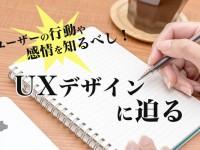 ユーザーの行動や感情を知るべし!UXデザイン