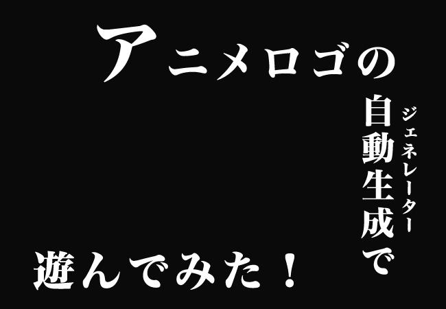アニメタイトルロゴのジェネレーターで遊んでみた!