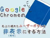 Google Chromeの右上に現れたユーザーボタンを非表示にする(消す)方法