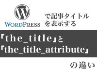 WordPressで記事タイトルを表示する「the_title」と「the_title_attribute」の違い