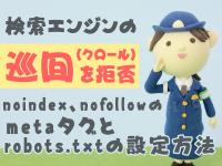 検索エンジンの巡回(クロール)を拒否 noindex、nofollowのmetaタグとrobots.txtの設定方法