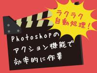 ラクラク自動処理!Photoshopのアクション機能で効率的に作業をしよう!