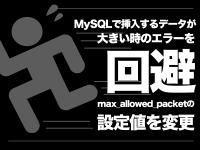 MySQLで挿入するデータが大きい時のエラーを回避 max_allowed_packetの設定値を変更