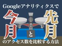 Googleアナリティクスで今月と先月のアクセス数を比較する方法