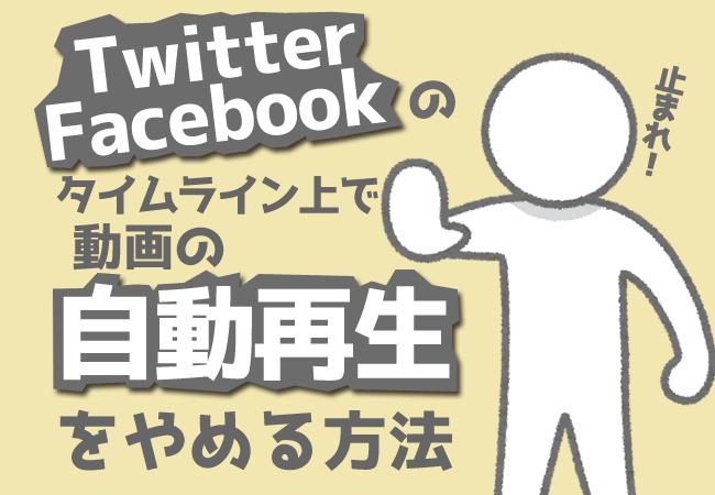 Twitter、Facebookのタイムライン上で動画の自動再生をやめる方法