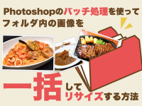 Photoshopのバッチ処理を使ってフォルダ内の画像を一括してリサイズする方法
