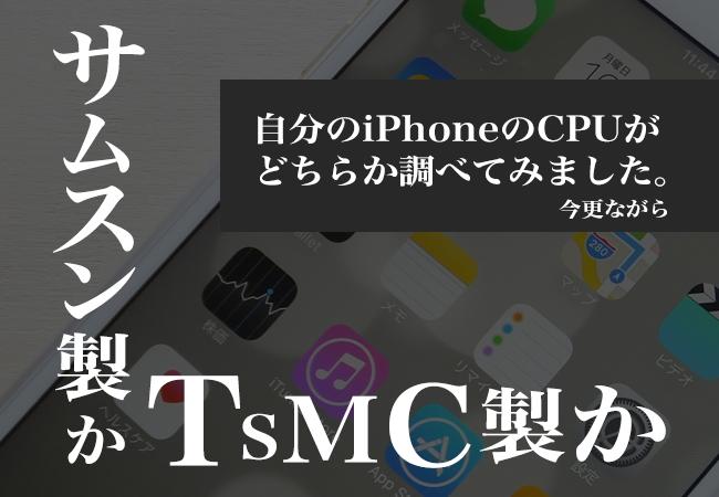 サムスン製かTSMC製か。今更ながら自分のiPhoneのCPUがどちらか調べてみました。