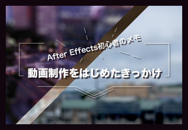 After Effects初心者のメモ「動画制作をはじめたきっかけ」