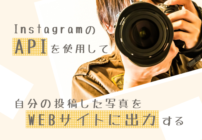 InstagramのAPIを使用して自分の投稿した写真をWEBサイトに出力する