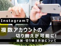 Instagramで複数アカウントの切り替えが可能に!追加・切り替え方法について