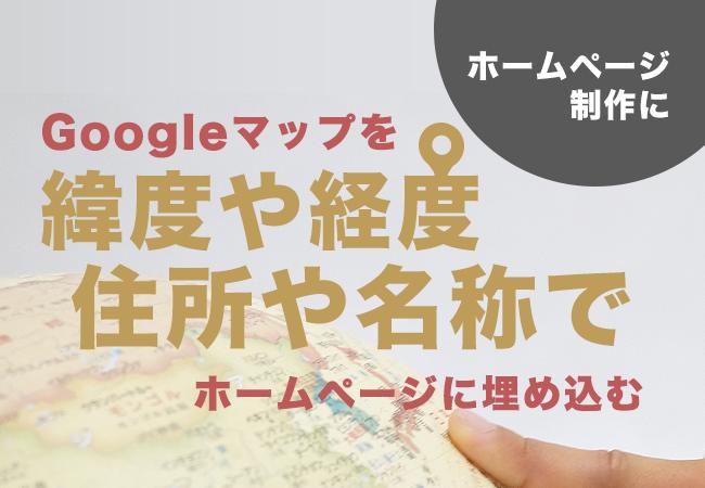 Googleマップを緯度や経度、住所や名称でホームページに埋め込む