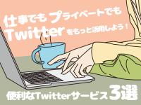 仕事でもプライベートでもTwitterをもっと活用しよう!便利なTwitterサービス3選