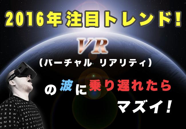 2016年注目トレンド! VR(バーチャル リアリティ)の波に乗り遅れたらマズイ!