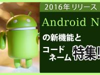 2016年リリース Android Nの新機能とユーモアのあるコードネーム!
