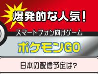 爆発的な人気!スマートフォン向けゲーム「ポケモンGO」日本の配信予定は?