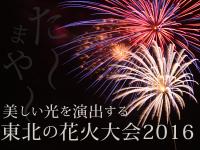 た~まや~!美しい光を演出する東北の花火大会2016☆