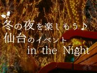 冬の夜を楽しもう♪仙台のイベントin the Night