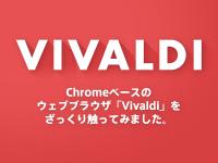 Chromeベースのウェブブラウザ「Vivaldi」をざっくり触ってみました。