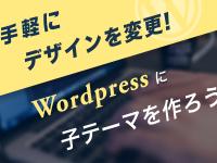 手軽にデザインを変更! WordPressに子テーマを作ろう