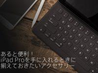 あると便利!iPad Proを手に入れるときに揃えておきたいアクセサリー