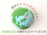 自宅で世界を周遊しよう!世界旅行気分を味わえるサイトまとめ