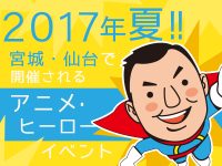2017年夏!宮城・仙台で開催されるアニメ・ヒーローイベント
