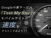 Googleの新サービス「Test My Site」でモバイルサイトの速度をテストしてみよう!!