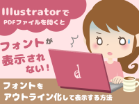 IllustratorでPDFファイルを開くとフォントが表示されない!フォントをアウトライン化して表示する方法