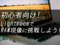 初心者向け!Adobe LightroomでRAW現像に挑戦しよう!