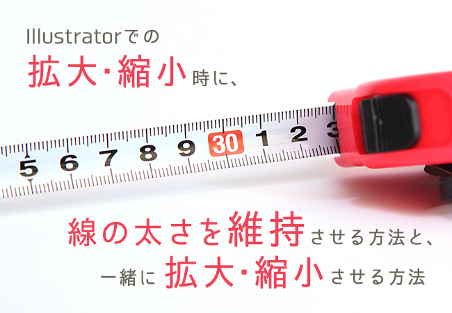 Illustratorでの拡大・縮小時に、線の太さを維持させる方法と、一緒に拡大・縮小させる方法