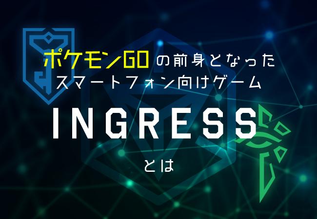 ポケモンGOの前身となったスマートフォン向けゲーム「INGRESS」とは